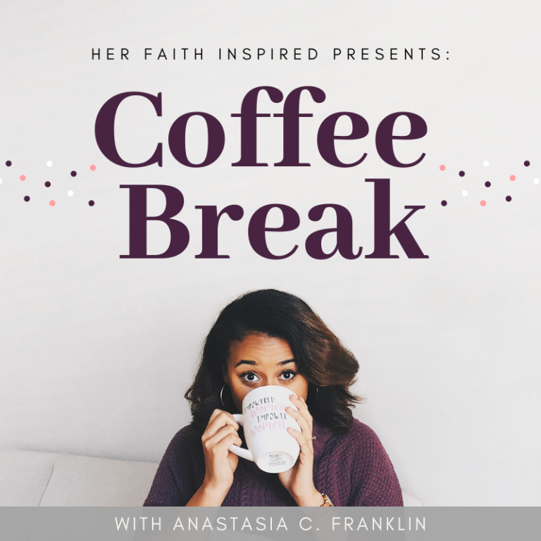 coffee break podcast anastasia c. franklin her faith inspired | christian | herfaithinspires | her faith inspires | Her faith inspired |herfaithinspire
